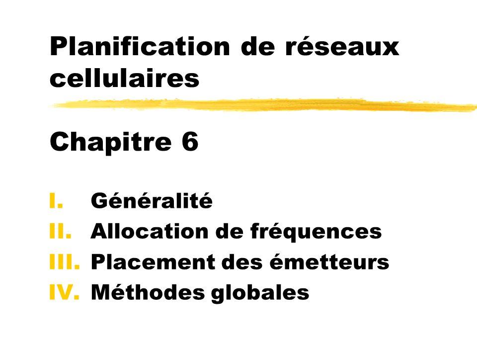 Planification de réseaux cellulaires Chapitre 6 I.Généralité II.Allocation de fréquences III.Placement des émetteurs IV.Méthodes globales