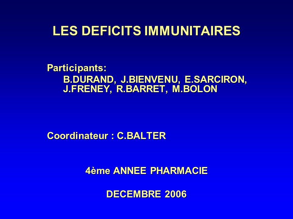 LES DEFICITS IMMUNITAIRES Participants: B.DURAND, J.BIENVENU, E.SARCIRON, J.FRENEY, R.BARRET, M.BOLON B.DURAND, J.BIENVENU, E.SARCIRON, J.FRENEY, R.BARRET, M.BOLON Coordinateur : C.BALTER 4ème ANNEE PHARMACIE DECEMBRE 2006