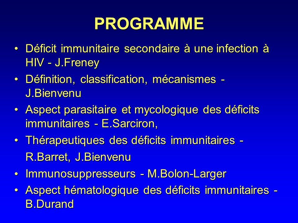 PROGRAMME Déficit immunitaire secondaire à une infection à HIV - J.FreneyDéficit immunitaire secondaire à une infection à HIV - J.Freney Définition, classification, mécanismes - J.BienvenuDéfinition, classification, mécanismes - J.Bienvenu Aspect parasitaire et mycologique des déficits immunitaires - E.Sarciron,Aspect parasitaire et mycologique des déficits immunitaires - E.Sarciron, Thérapeutiques des déficits immunitaires -Thérapeutiques des déficits immunitaires - R.Barret, J.Bienvenu Immunosuppresseurs - M.Bolon-Larger Immunosuppresseurs - M.Bolon-Larger Aspect hématologique des déficits immunitaires - B.DurandAspect hématologique des déficits immunitaires - B.Durand