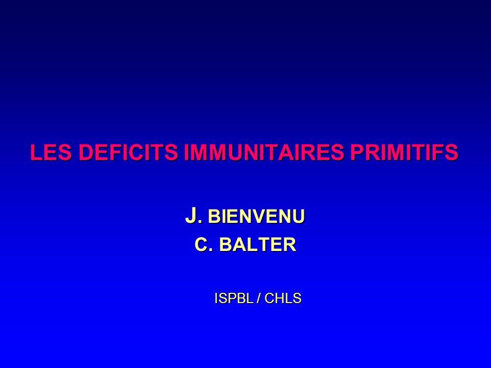 LES DEFICITS IMMUNITAIRES PRIMITIFS J. BIENVENU C. BALTER ISPBL / CHLS