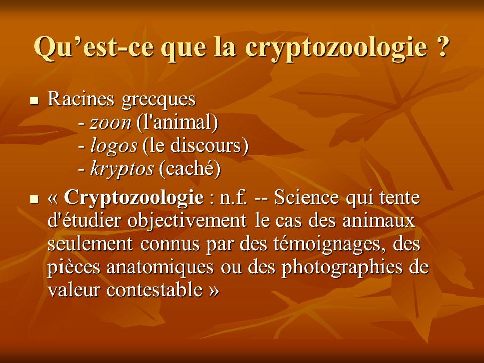 Quest-ce que la cryptozoologie ? Racines grecques - zoon (l'animal) - logos (le discours) - kryptos (caché) Racines grecques - zoon (l'animal) - logos