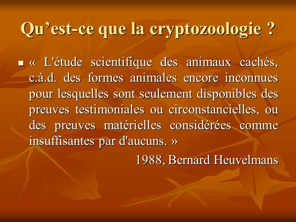 Quest-ce que la cryptozoologie ? « L'étude scientifique des animaux cachés, c.à.d. des formes animales encore inconnues pour lesquelles sont seulement