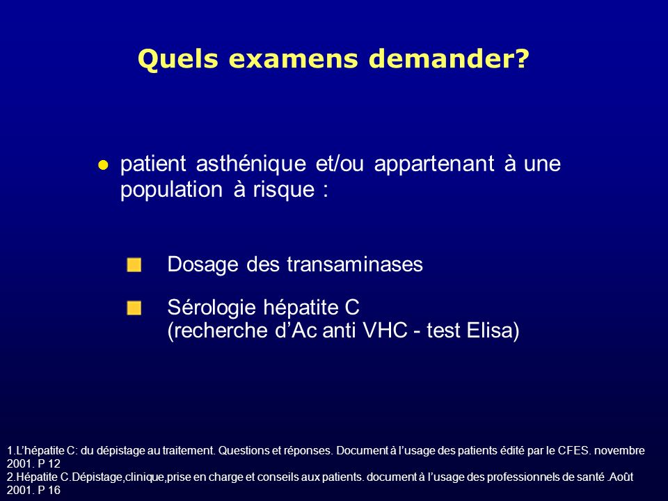 Quels examens demander? Dosage des transaminases Sérologie hépatite C (recherche dAc anti VHC - test Elisa) patient asthénique et/ou appartenant à une