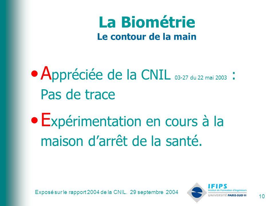 Exposé sur le rapport 2004 de la CNIL. 29 septembre 2004 10 La Biométrie Le contour de la main A ppréciée de la CNIL 03-27 du 22 mai 2003 : Pas de tra