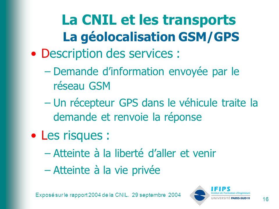 Exposé sur le rapport 2004 de la CNIL. 29 septembre 2004 16 La CNIL et les transports La géolocalisation GSM/GPS Description des services : –Demande d