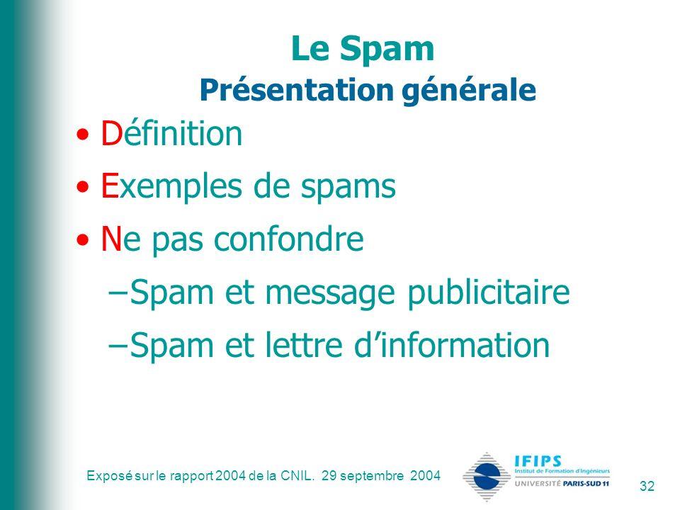 Exposé sur le rapport 2004 de la CNIL. 29 septembre 2004 32 Le Spam Présentation générale Définition Exemples de spams Ne pas confondre –Spam et messa