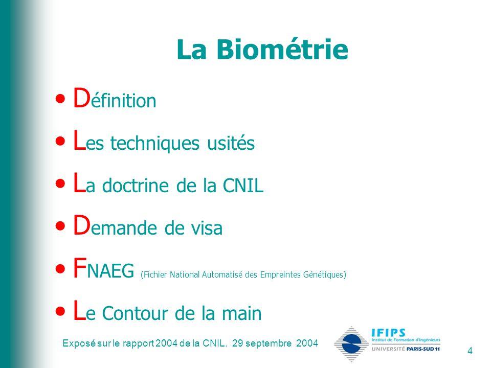 Exposé sur le rapport 2004 de la CNIL. 29 septembre 2004 4 La Biométrie D éfinition L es techniques usités L a doctrine de la CNIL D emande de visa F