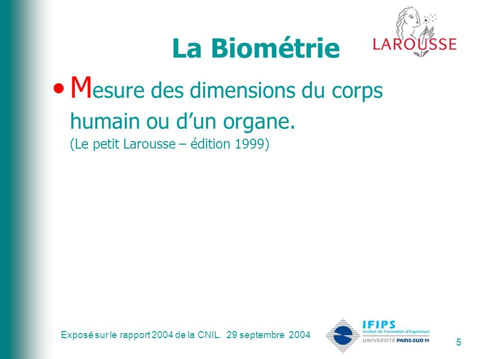 Exposé sur le rapport 2004 de la CNIL. 29 septembre 2004 5 La Biométrie M esure des dimensions du corps humain ou dun organe. (Le petit Larousse – édi