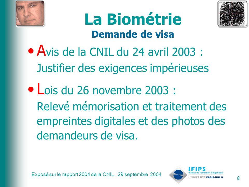 Exposé sur le rapport 2004 de la CNIL. 29 septembre 2004 8 La Biométrie Demande de visa A vis de la CNIL du 24 avril 2003 : Justifier des exigences im