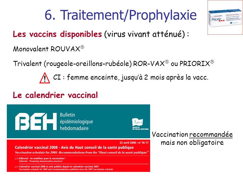 6. Traitement/Prophylaxie Les vaccins disponibles (virus vivant atténué) : Monovalent ROUVAX Trivalent (rougeole-oreillons-rubéole) ROR-VAX ou PRIORIX