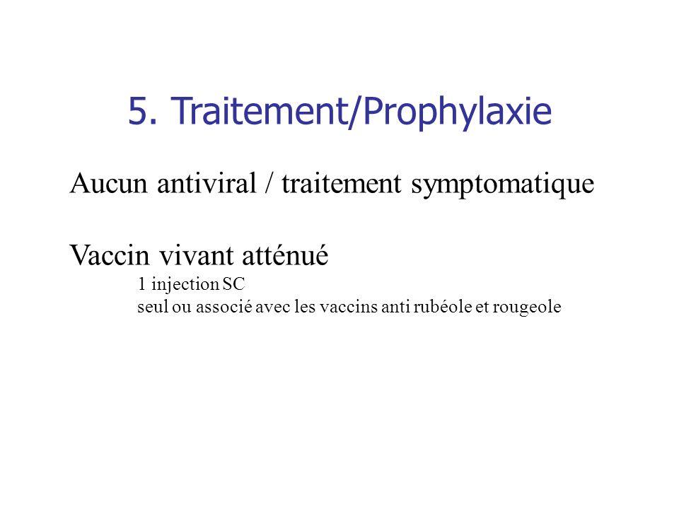 5. Traitement/Prophylaxie Aucun antiviral / traitement symptomatique Vaccin vivant atténué 1 injection SC seul ou associé avec les vaccins anti rubéol