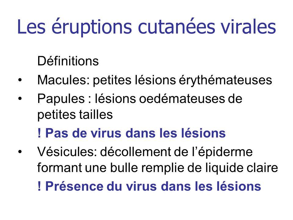 Les éruptions cutanées virales Définitions Macules: petites lésions érythémateuses Papules : lésions oedémateuses de petites tailles ! Pas de virus da