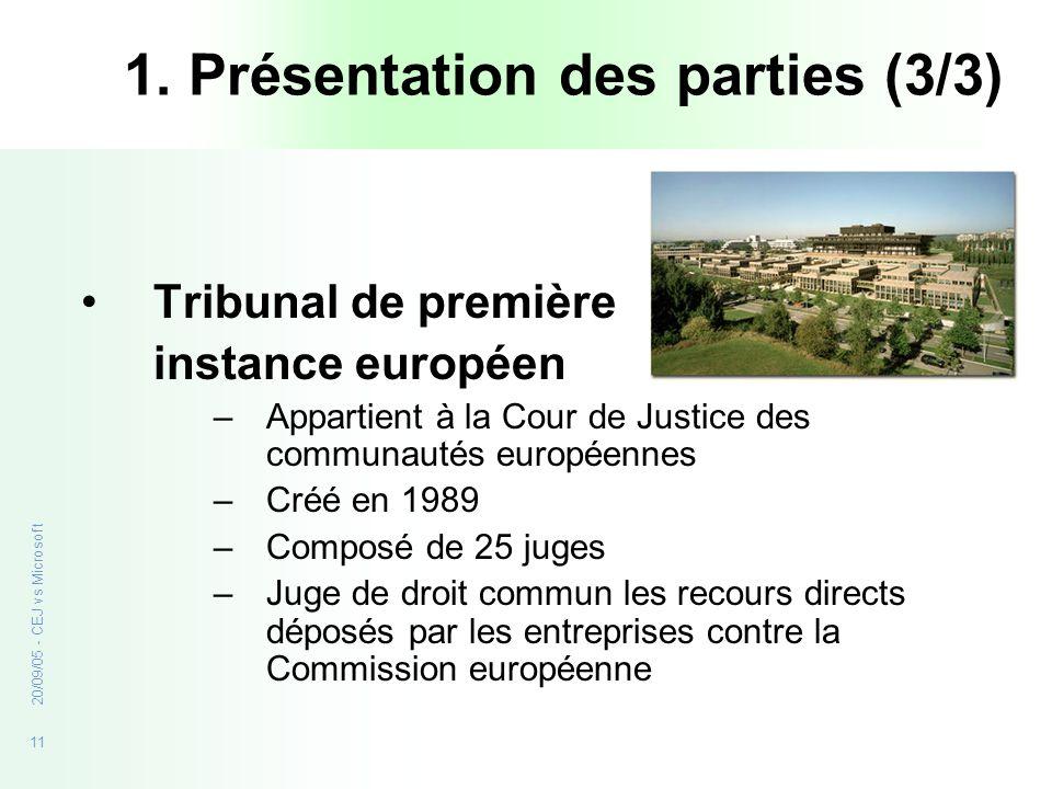 11 20/09/05 - CEJ vs Microsoft 1. Présentation des parties (3/3) Tribunal de première instance européen –Appartient à la Cour de Justice des communaut