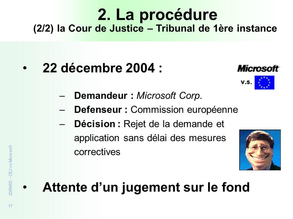 17 20/09/05 - CEJ vs Microsoft 2. La procédure 22 décembre 2004 : –Demandeur : Microsoft Corp. –Defenseur : Commission européenne –Décision : Rejet de