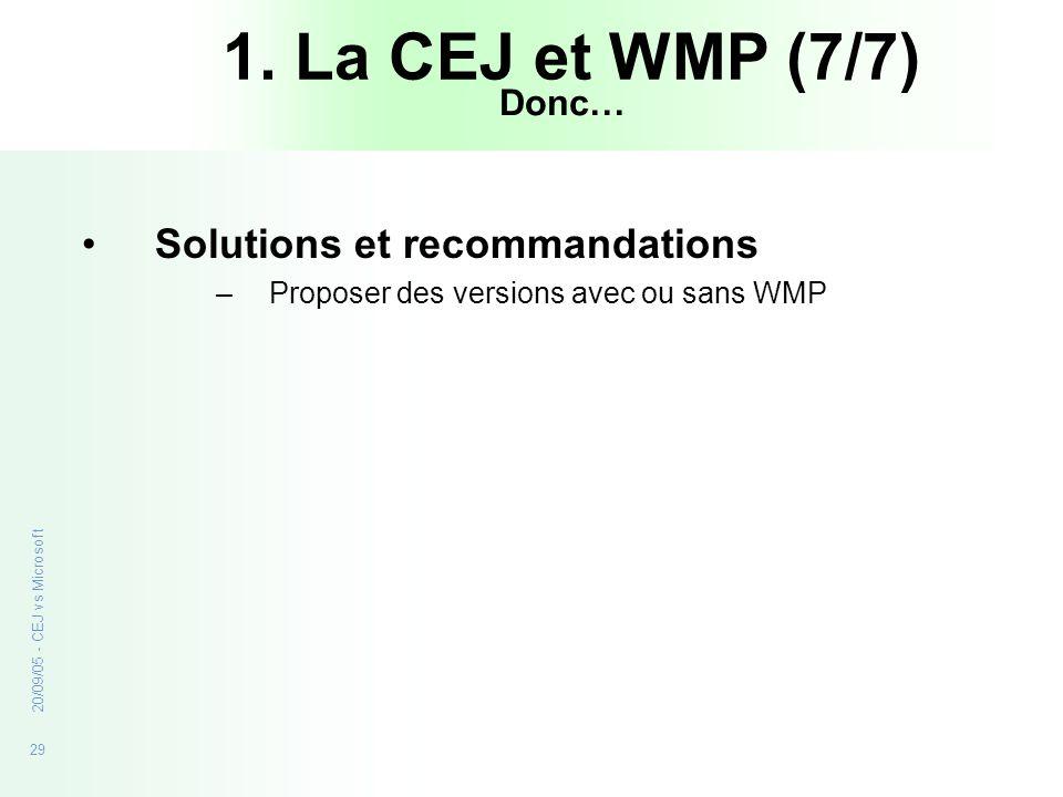 29 20/09/05 - CEJ vs Microsoft Solutions et recommandations –Proposer des versions avec ou sans WMP 1. La CEJ et WMP (7/7) Donc…