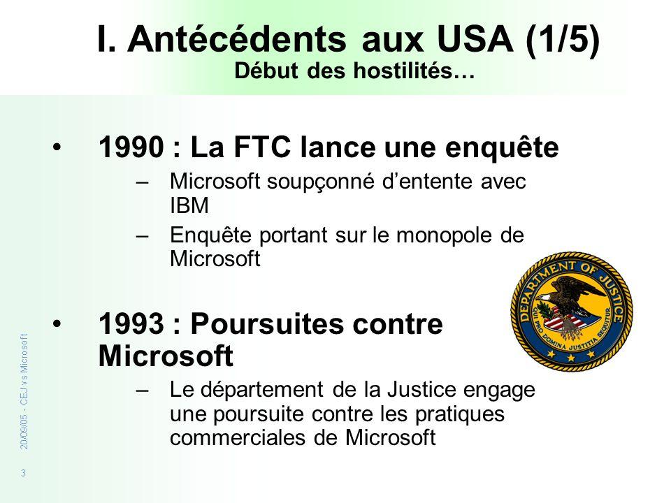 3 20/09/05 - CEJ vs Microsoft I. Antécédents aux USA (1/5) 1990 : La FTC lance une enquête –Microsoft soupçonné dentente avec IBM –Enquête portant sur