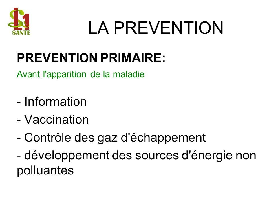 LA PREVENTION PREVENTION PRIMAIRE: Avant l'apparition de la maladie - Information - Vaccination - Contrôle des gaz d'échappement - développement des s