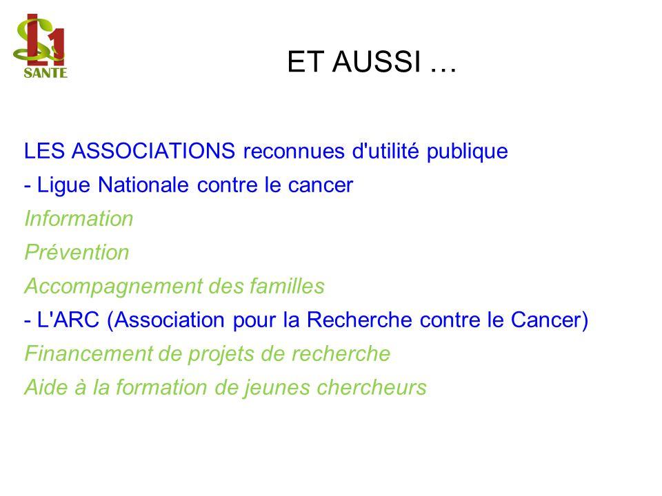 ET AUSSI … LES ASSOCIATIONS reconnues d'utilité publique - Ligue Nationale contre le cancer Information Prévention Accompagnement des familles - L'ARC