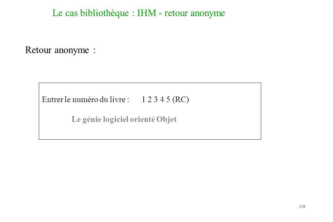 156 Le cas bibliothèque : IHM - retour anonyme Retour anonyme : Entrer le numéro du livre : 1 2 3 4 5 (RC) Le génie logiciel orienté Objet