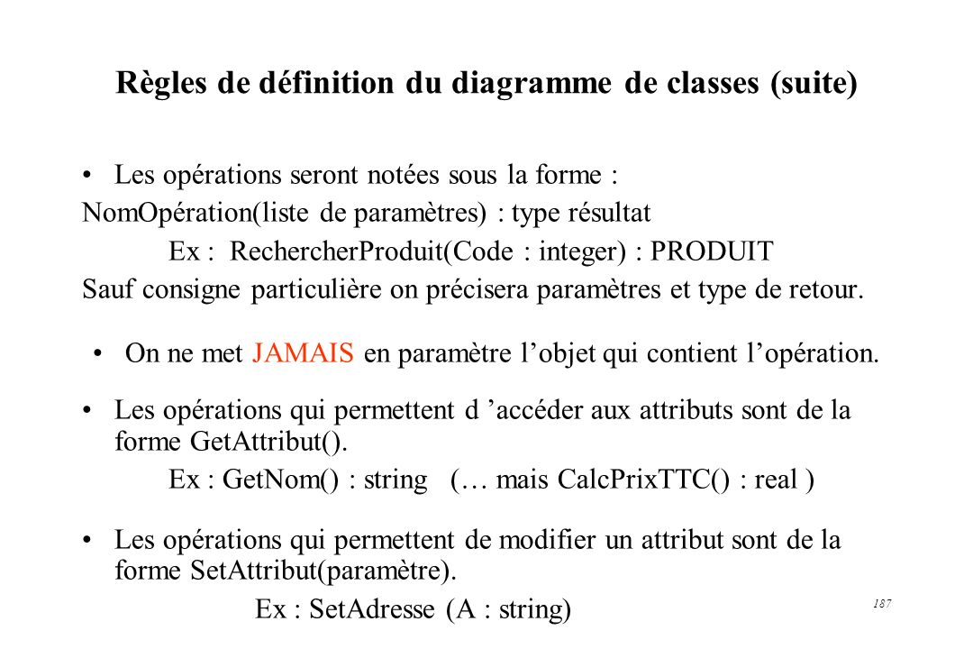 187 Règles de définition du diagramme de classes (suite) Les opérations seront notées sous la forme : NomOpération(liste de paramètres) : type résulta