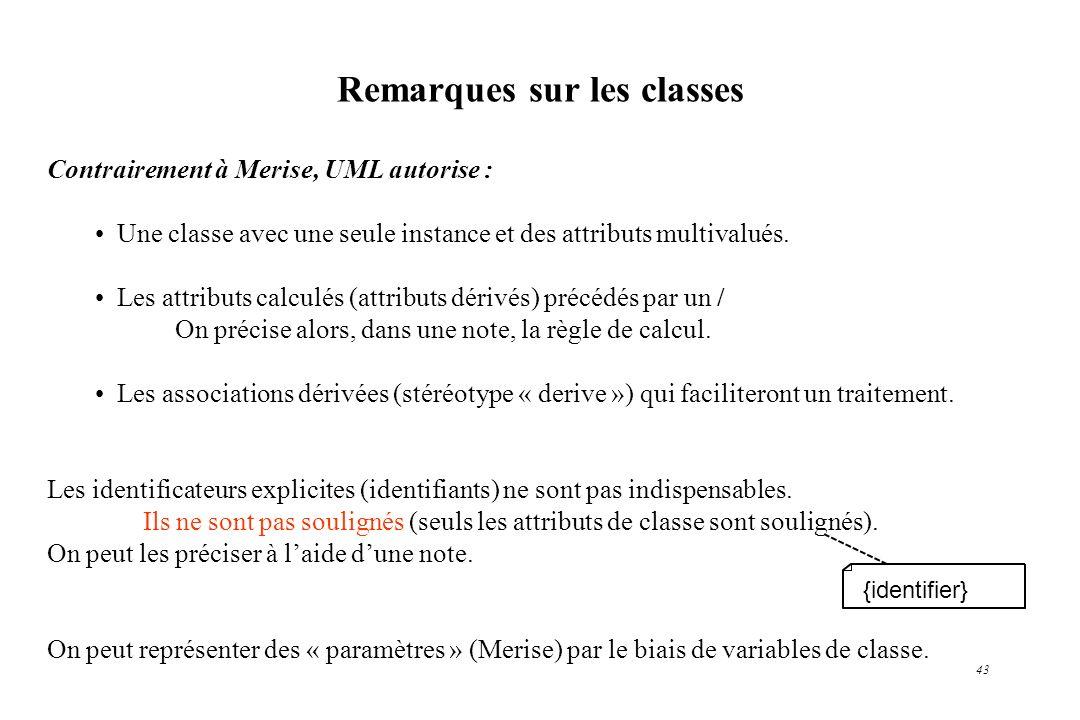 43 Contrairement à Merise, UML autorise : Une classe avec une seule instance et des attributs multivalués. Les attributs calculés (attributs dérivés)