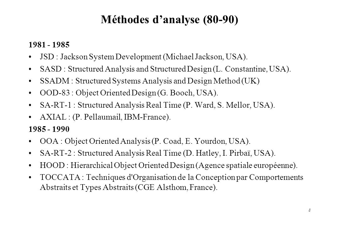 8 Méthodes danalyse (80-90) 1981 - 1985 JSD : Jackson System Development (Michael Jackson, USA). SASD : Structured Analysis and Structured Design (L.