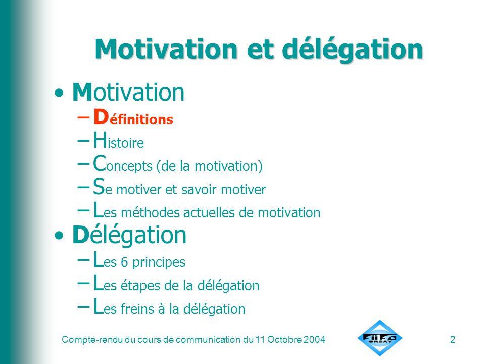 Compte-rendu du cours de communication du 11 Octobre 20042 Motivation et délégation Motivation –D éfinitions –H istoire –C oncepts (de la motivation)