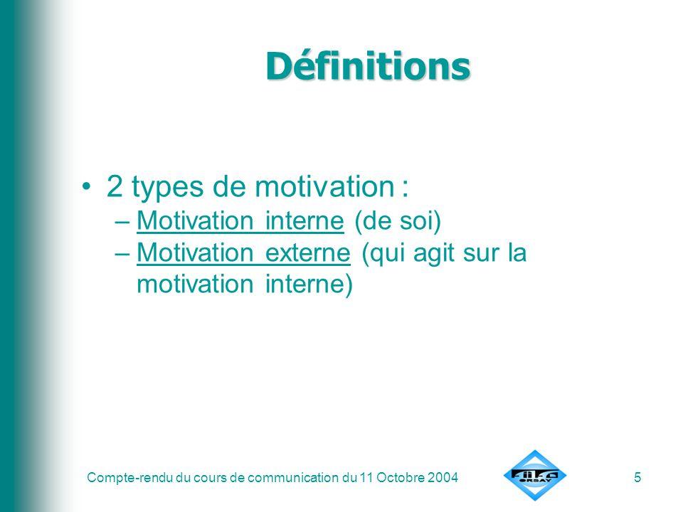 Compte-rendu du cours de communication du 11 Octobre 20045 Définitions 2 types de motivation : –Motivation interne (de soi) –Motivation externe (qui a