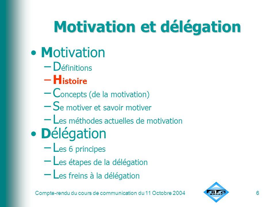 Compte-rendu du cours de communication du 11 Octobre 20046 Motivation et délégation Motivation –D éfinitions –H istoire –C oncepts (de la motivation)