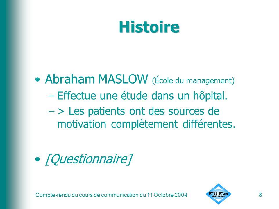 Compte-rendu du cours de communication du 11 Octobre 20048 Histoire Abraham MASLOW (École du management) –Effectue une étude dans un hôpital. –> Les p