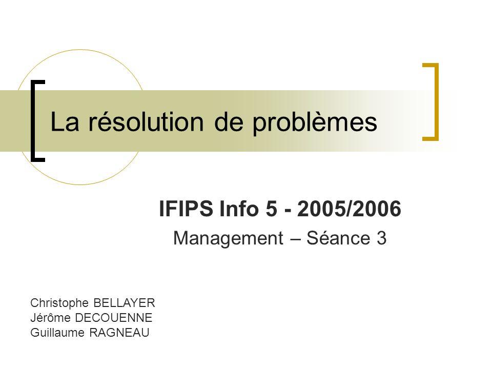La résolution de problèmes IFIPS Info 5 - 2005/2006 Management – Séance 3 Christophe BELLAYER Jérôme DECOUENNE Guillaume RAGNEAU
