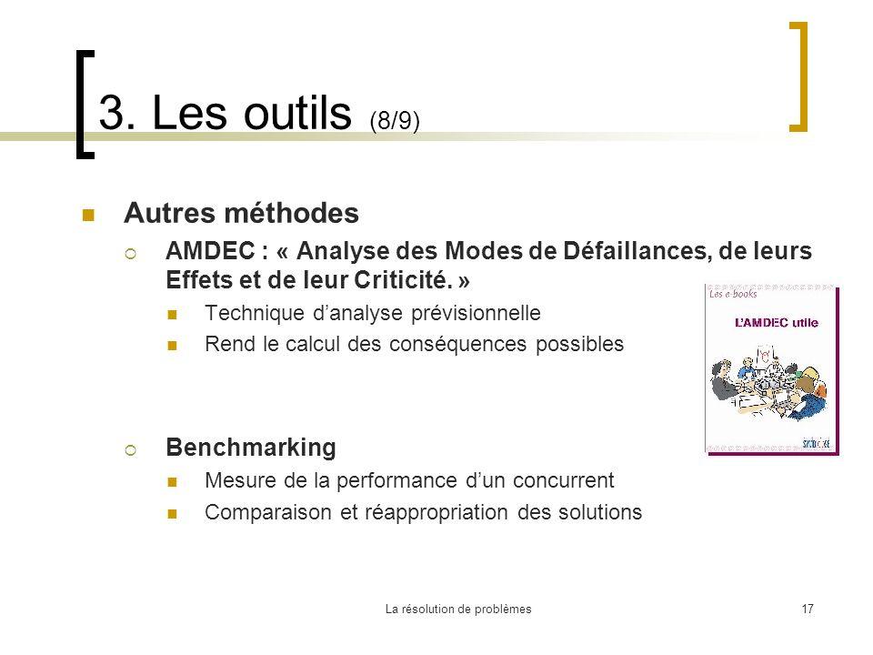La résolution de problèmes17 3. Les outils (8/9) Autres méthodes AMDEC : « Analyse des Modes de Défaillances, de leurs Effets et de leur Criticité. »
