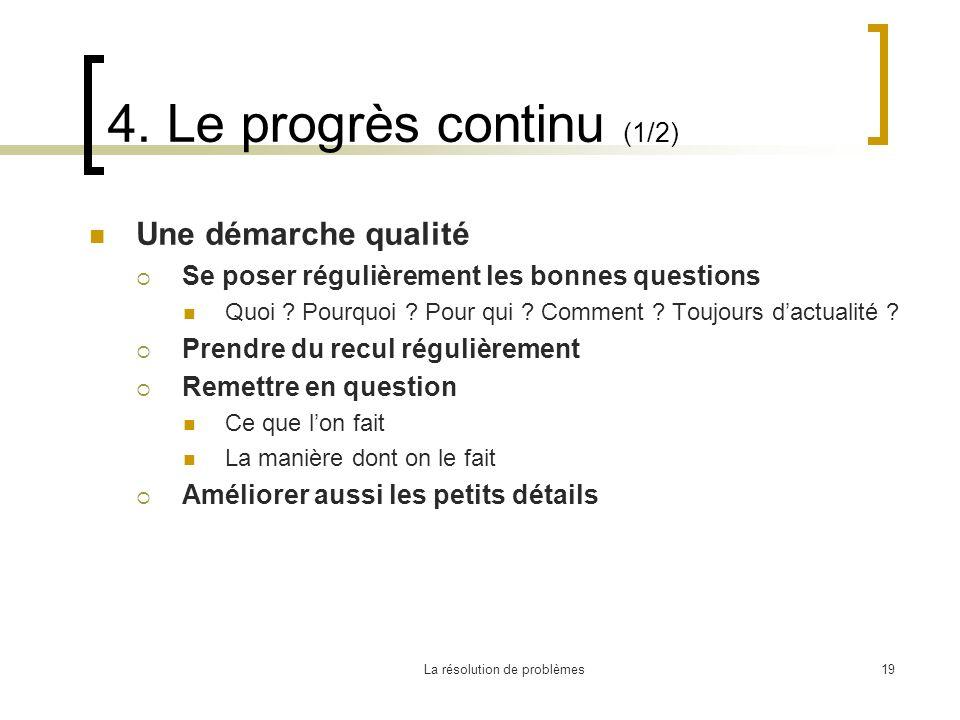 La résolution de problèmes19 4. Le progrès continu (1/2) Une démarche qualité Se poser régulièrement les bonnes questions Quoi ? Pourquoi ? Pour qui ?