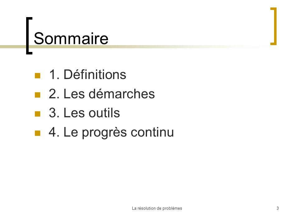 La résolution de problèmes3 Sommaire 1. Définitions 2. Les démarches 3. Les outils 4. Le progrès continu