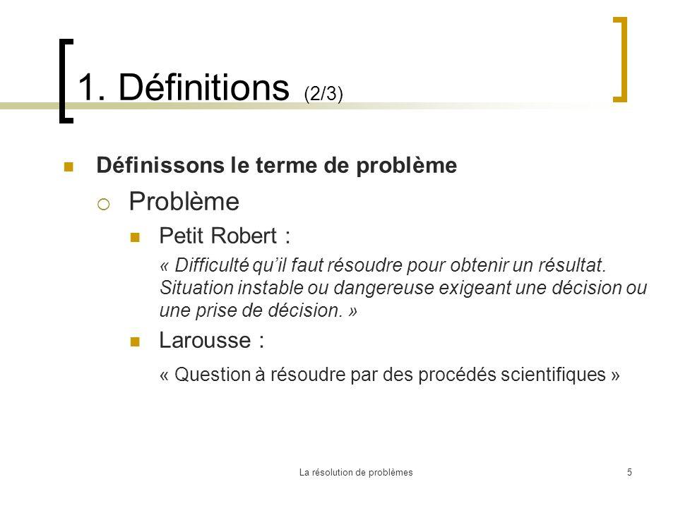 La résolution de problèmes5 1. Définitions (2/3) Définissons le terme de problème Problème Petit Robert : « Difficulté quil faut résoudre pour obtenir
