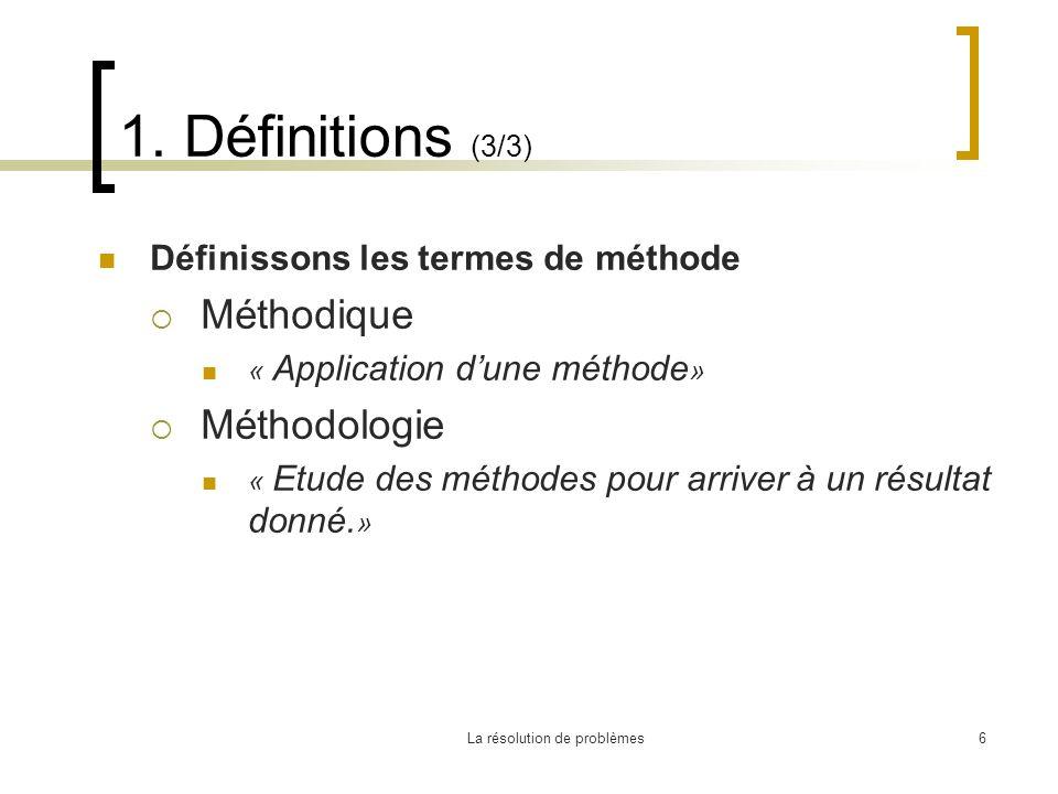 La résolution de problèmes6 1. Définitions (3/3) Définissons les termes de méthode Méthodique « Application dune méthode » Méthodologie « Etude des mé