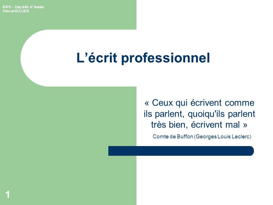 IFIPS – Dep Info 4° Année Pascal RELLIER 1 Lécrit professionnel « Ceux qui écrivent comme ils parlent, quoiqu ils parlent très bien, écrivent mal » Comte de Buffon (Georges Louis Leclerc)
