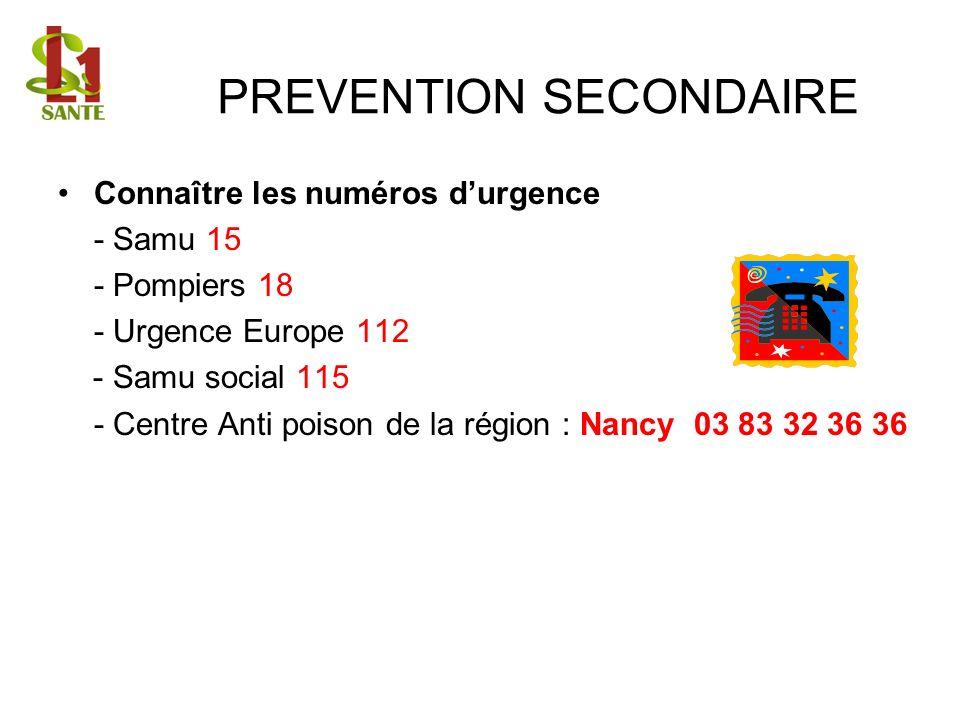 PREVENTION SECONDAIRE Connaître les numéros durgence - Samu 15 - Pompiers 18 - Urgence Europe 112 - Samu social 115 - Centre Anti poison de la région : Nancy 03 83 32 36 36