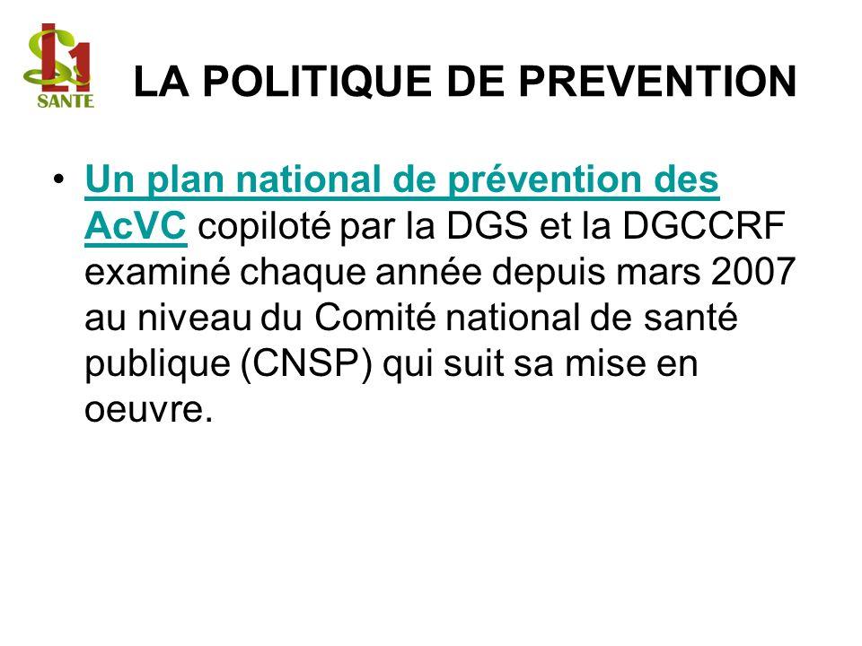 LA POLITIQUE DE PREVENTION Un plan national de prévention des AcVC copiloté par la DGS et la DGCCRF examiné chaque année depuis mars 2007 au niveau du Comité national de santé publique (CNSP) qui suit sa mise en oeuvre.Un plan national de prévention des AcVC
