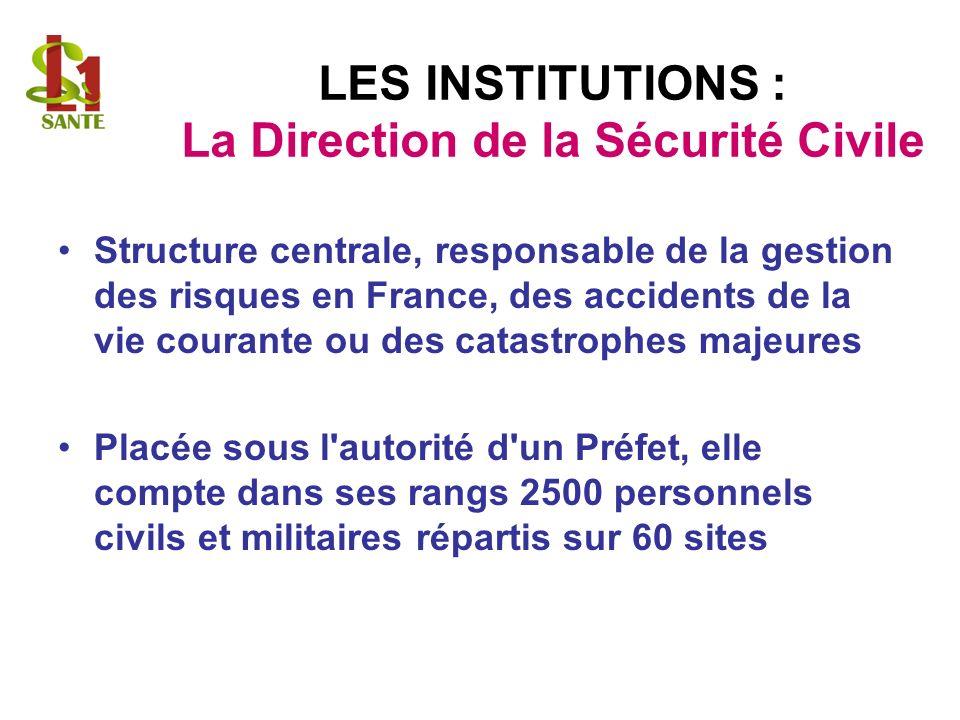 LES INSTITUTIONS : La Direction de la Sécurité Civile Structure centrale, responsable de la gestion des risques en France, des accidents de la vie courante ou des catastrophes majeures Placée sous l autorité d un Préfet, elle compte dans ses rangs 2500 personnels civils et militaires répartis sur 60 sites