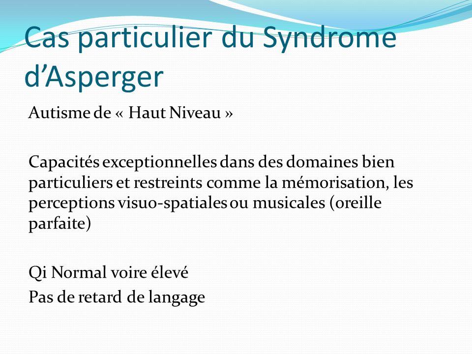 Cas particulier du Syndrome dAsperger Autisme de « Haut Niveau » Capacités exceptionnelles dans des domaines bien particuliers et restreints comme la