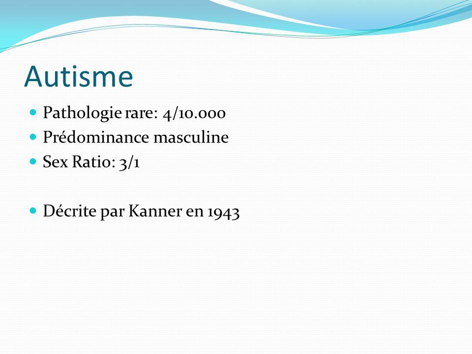 Autisme Pathologie rare: 4/10.000 Prédominance masculine Sex Ratio: 3/1 Décrite par Kanner en 1943