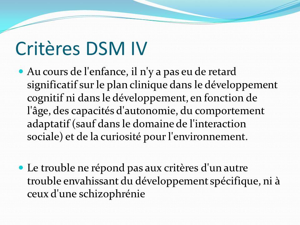 Critères DSM IV Au cours de l'enfance, il n'y a pas eu de retard significatif sur le plan clinique dans le développement cognitif ni dans le développe