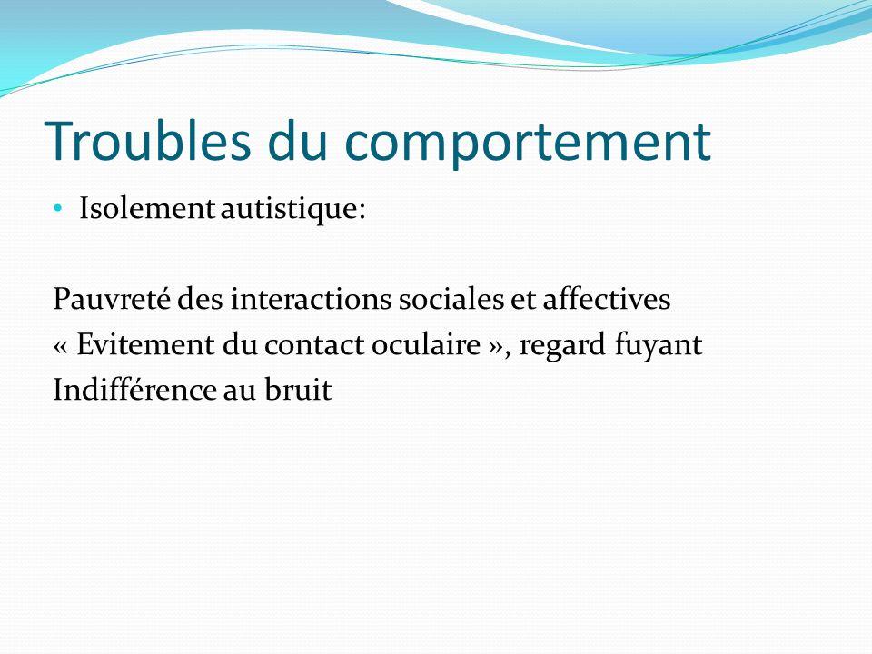 Troubles du comportement Isolement autistique: Pauvreté des interactions sociales et affectives « Evitement du contact oculaire », regard fuyant Indif