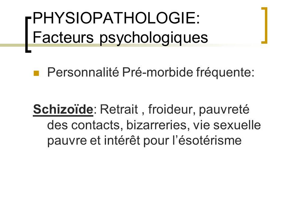 PHYSIOPATHOLOGIE: Facteurs psychologiques Personnalité Pré-morbide fréquente: Schizoïde: Retrait, froideur, pauvreté des contacts, bizarreries, vie se