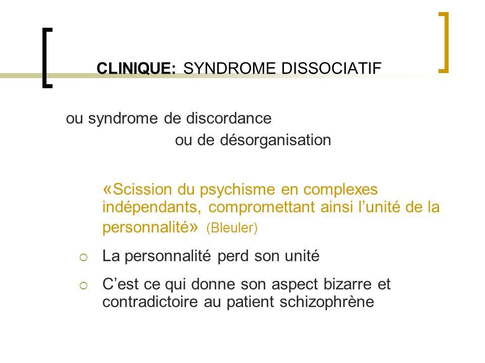CLINIQUE: SYNDROME DISSOCIATIF ou syndrome de discordance ou de désorganisation « Scission du psychisme en complexes indépendants, compromettant ainsi