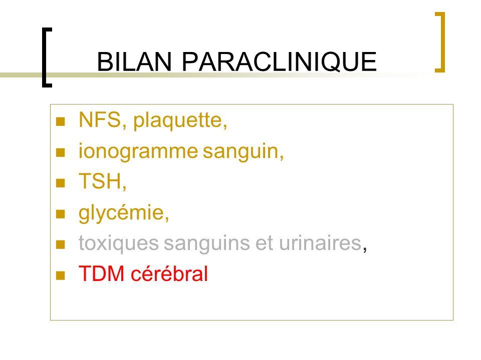 BILAN PARACLINIQUE NFS, plaquette, ionogramme sanguin, TSH, glycémie, toxiques sanguins et urinaires, TDM cérébral