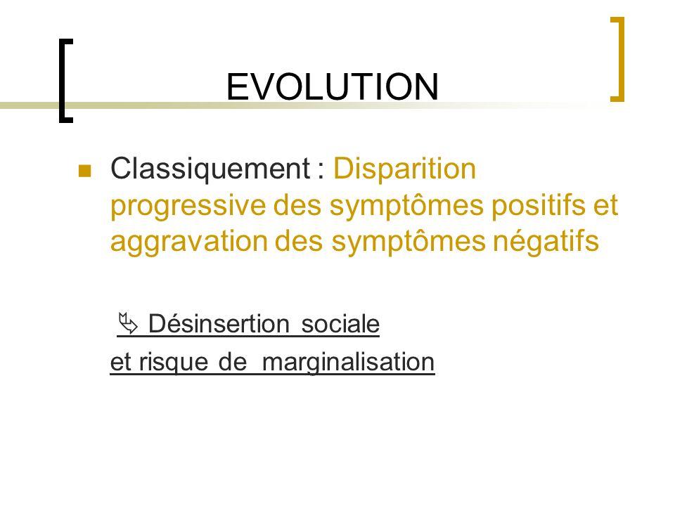 EVOLUTION Classiquement : Disparition progressive des symptômes positifs et aggravation des symptômes négatifs Désinsertion sociale et risque de margi
