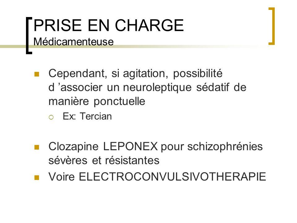 PRISE EN CHARGE Médicamenteuse Cependant, si agitation, possibilité d associer un neuroleptique sédatif de manière ponctuelle Ex: Tercian Clozapine LE
