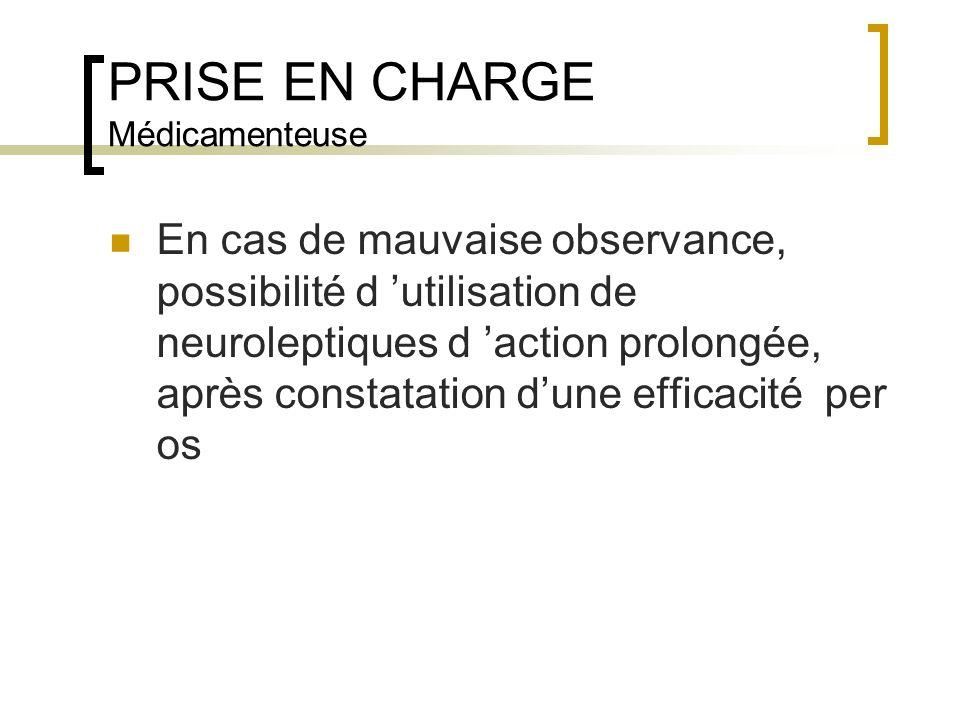 PRISE EN CHARGE Médicamenteuse En cas de mauvaise observance, possibilité d utilisation de neuroleptiques d action prolongée, après constatation dune